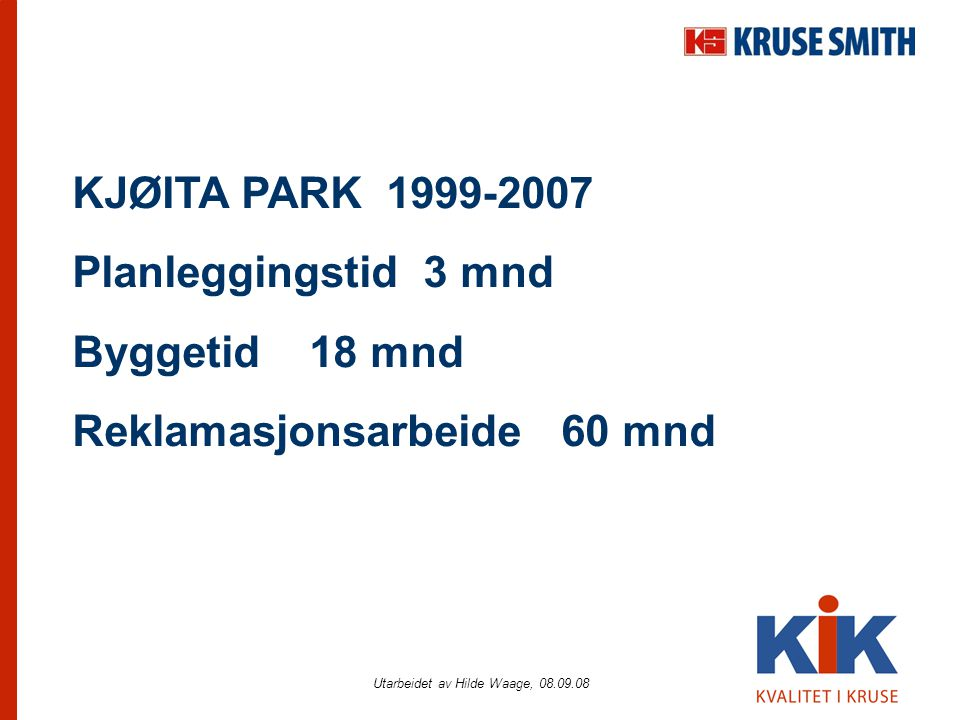 Utarbeidet av Hilde Waage, 08.09.08 KJØITA PARK 1999-2007 Planleggingstid 3 mnd Byggetid 18 mnd Reklamasjonsarbeide 60 mnd
