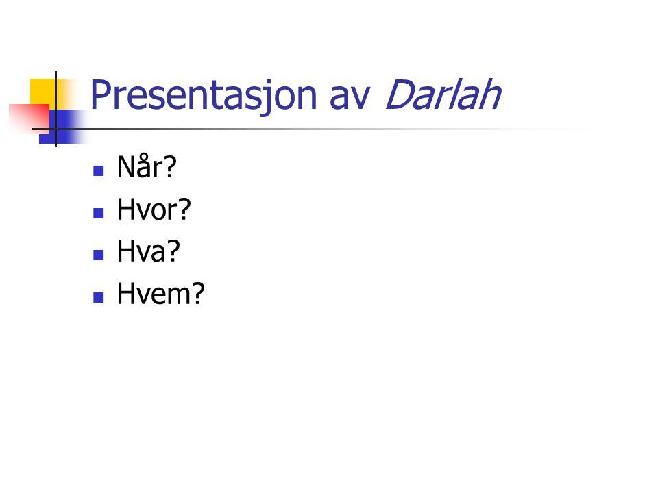 Presentasjon av Darlah  Når?  Hvor?  Hva?  Hvem?