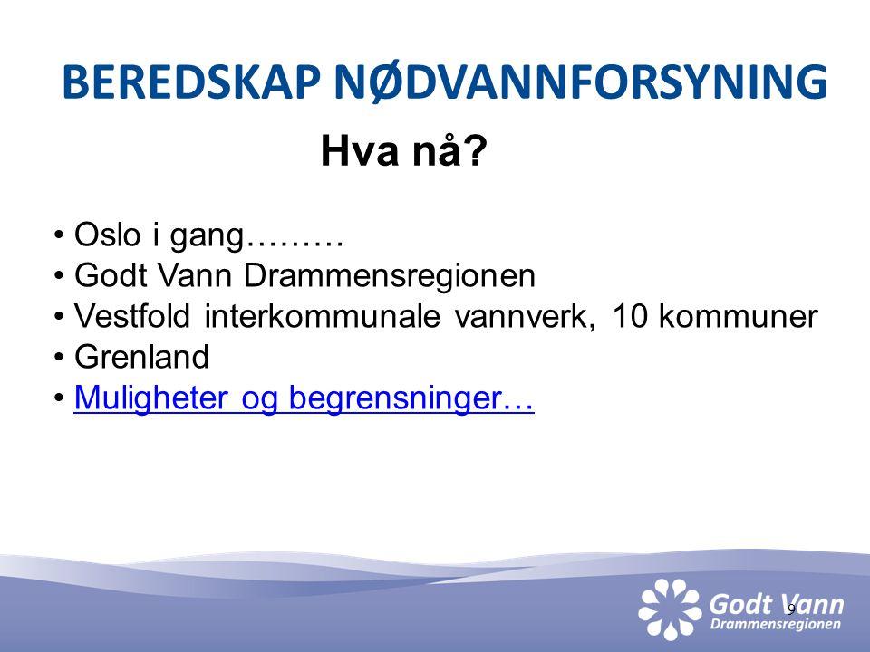 9 BEREDSKAP NØDVANNFORSYNING Hva nå? • Oslo i gang……… • Godt Vann Drammensregionen • Vestfold interkommunale vannverk, 10 kommuner • Grenland • Muligh