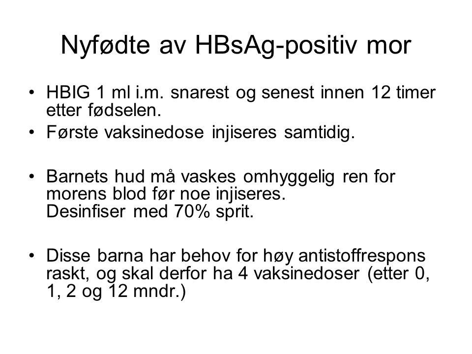 Nyfødte av HBsAg-positiv mor •HBIG 1 ml i.m. snarest og senest innen 12 timer etter fødselen. •Første vaksinedose injiseres samtidig. •Barnets hud må