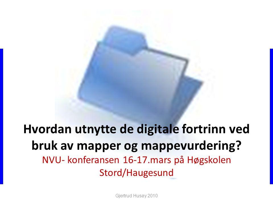 Hvordan utnytte de digitale fortrinn ved bruk av mapper og mappevurdering? NVU- konferansen 16-17.mars på Høgskolen Stord/Haugesund Gjertrud Husøy 201