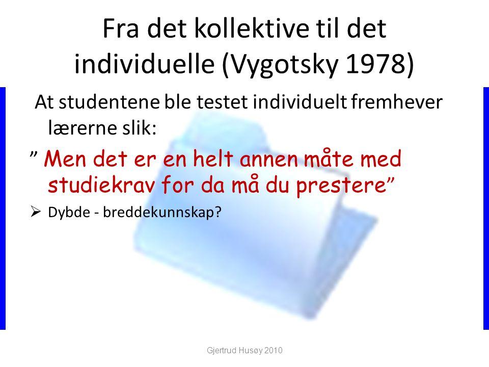 Fra det kollektive til det individuelle (Vygotsky 1978) At studentene ble testet individuelt fremhever lærerne slik: Men det er en helt annen måte med studiekrav for da må du prestere  Dybde - breddekunnskap.