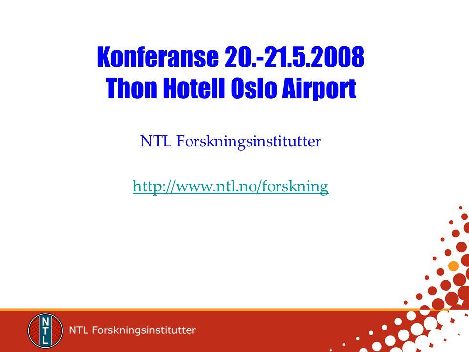 Konferanse 20.-21.5.2008 Thon Hotell Oslo Airport NTL Forskningsinstitutter http://www.ntl.no/forskning