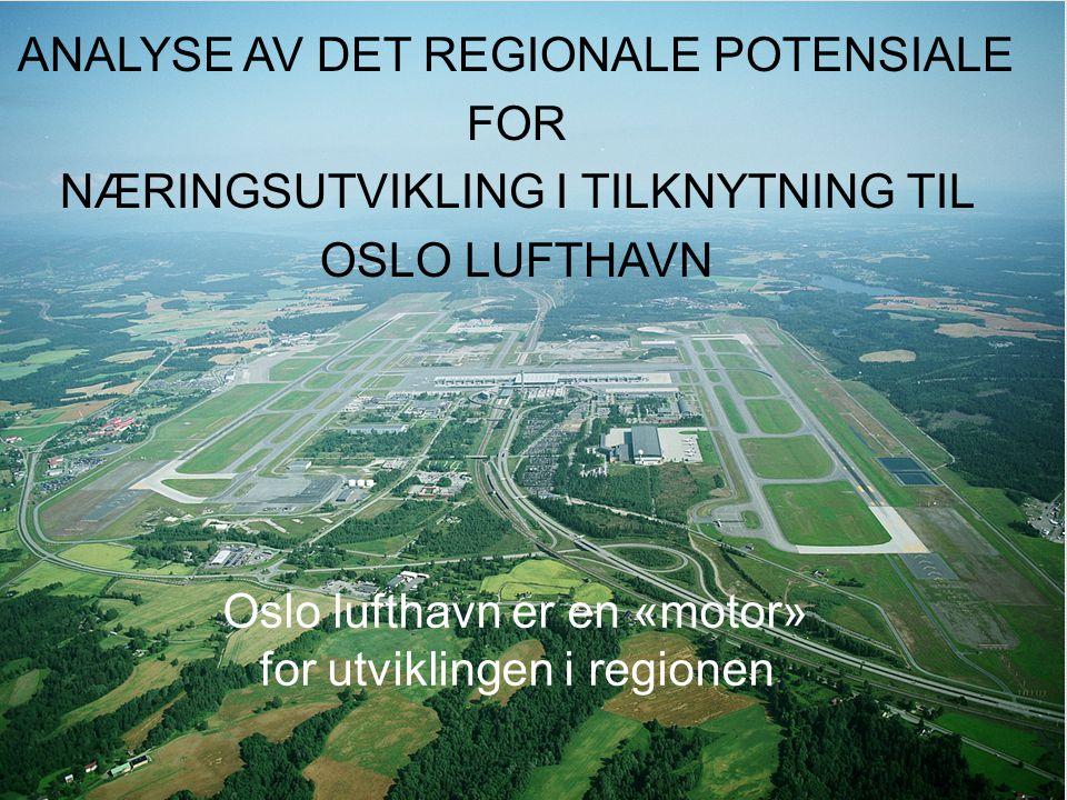 ANALYSE AV DET REGIONALE POTENSIALE FOR NÆRINGSUTVIKLING I TILKNYTNING TIL OSLO LUFTHAVN Oslo lufthavn er en «motor» for utviklingen i regionen