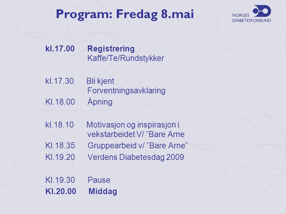 Program: Fredag 8.mai kl.17.00 Registrering Kaffe/Te/Rundstykker kl.17.30 Bli kjent Forventningsavklaring Kl.18.00 Åpning kl.18.10 Motivasjon og inspirasjon i vekstarbeidet V/ Bare Arne Kl.18.35 Gruppearbeid v/ Bare Arne Kl.19.20 Verdens Diabetesdag 2009 Kl.19.30 Pause Kl.20.00 Middag
