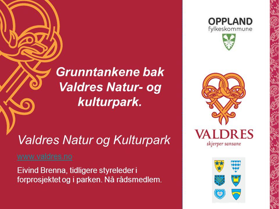 Valdres Natur og Kulturpark www.valdres.no Eivind Brenna, tidligere styreleder i forprosjektet og i parken. Nå rådsmedlem. Grunntankene bak Valdres Na