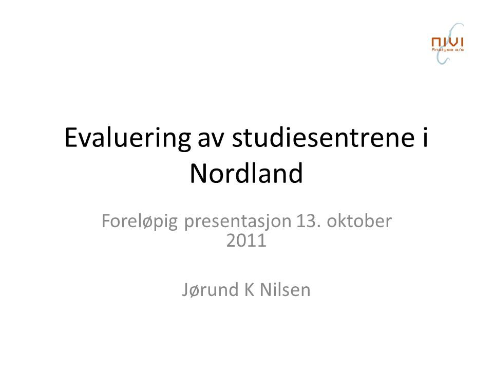Evaluering av studiesentrene i Nordland Foreløpig presentasjon 13. oktober 2011 Jørund K Nilsen