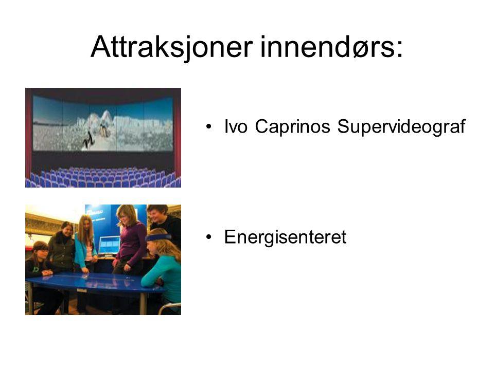 Attraksjoner innendørs: •Ivo Caprinos Supervideograf •Energisenteret
