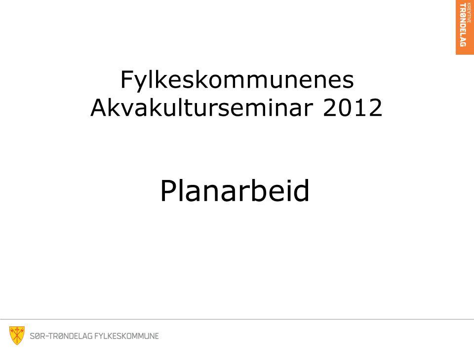 Fylkeskommunenes Akvakulturseminar 2012 Planarbeid