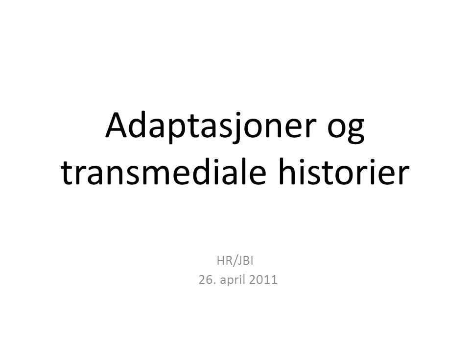 Adaptasjoner og transmediale historier HR/JBI 26. april 2011