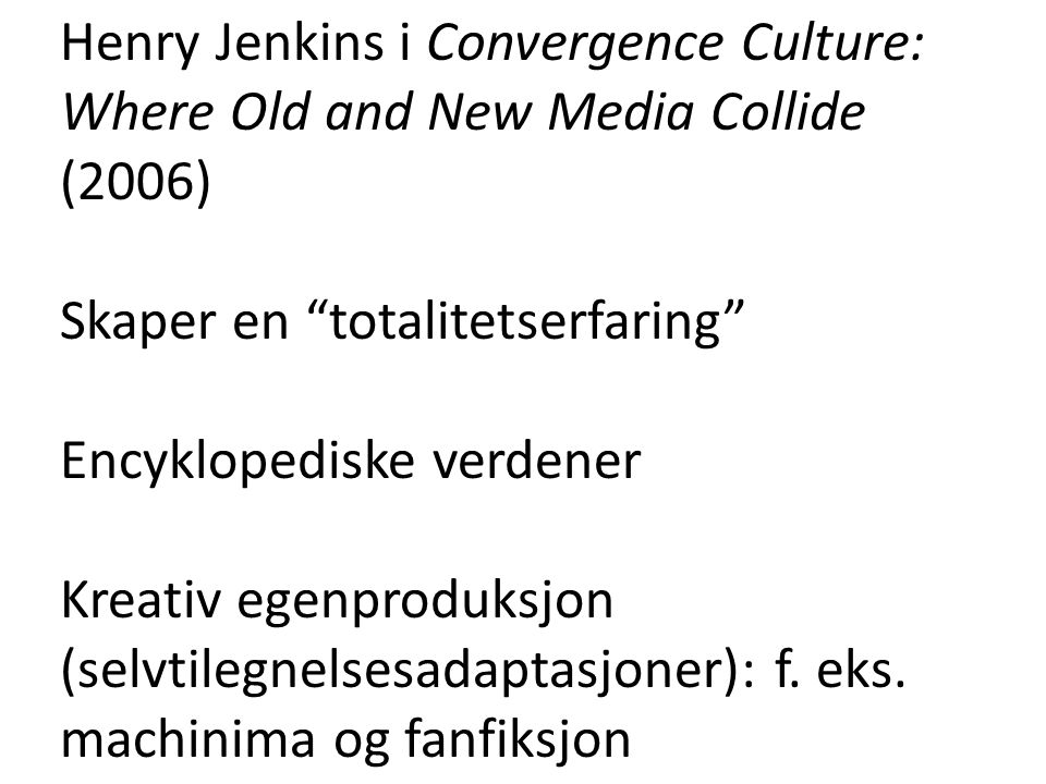 "Henry Jenkins i Convergence Culture: Where Old and New Media Collide (2006) Skaper en ""totalitetserfaring"" Encyklopediske verdener Kreativ egenproduks"