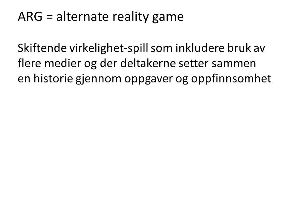 ARG = alternate reality game Skiftende virkelighet-spill som inkludere bruk av flere medier og der deltakerne setter sammen en historie gjennom oppgav