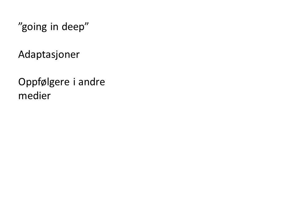 """""""going in deep"""" Adaptasjoner Oppfølgere i andre medier"""