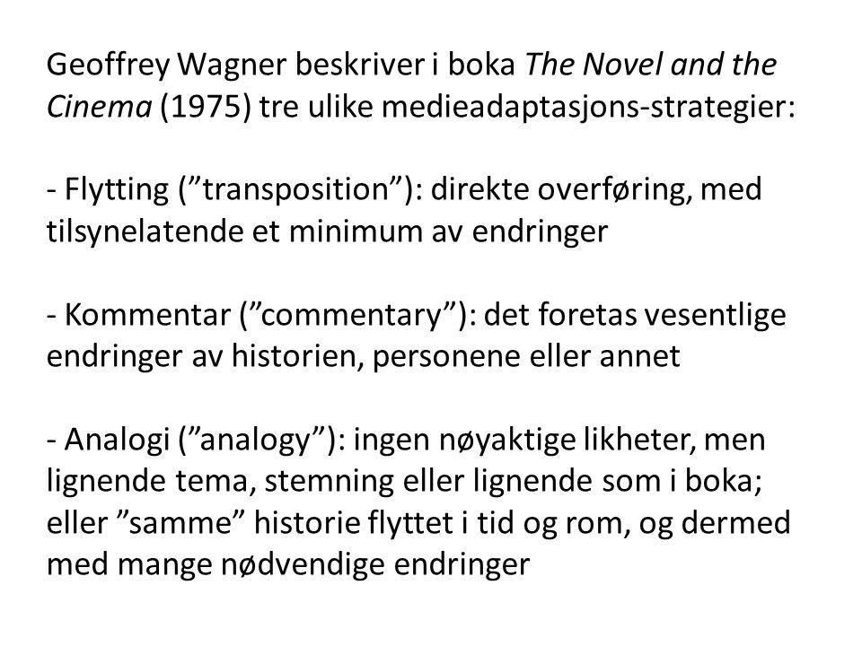 Geoffrey Wagner beskriver i boka The Novel and the Cinema (1975) tre ulike medieadaptasjons-strategier: - Flytting ( transposition ): direkte overføring, med tilsynelatende et minimum av endringer - Kommentar ( commentary ): det foretas vesentlige endringer av historien, personene eller annet - Analogi ( analogy ): ingen nøyaktige likheter, men lignende tema, stemning eller lignende som i boka; eller samme historie flyttet i tid og rom, og dermed med mange nødvendige endringer
