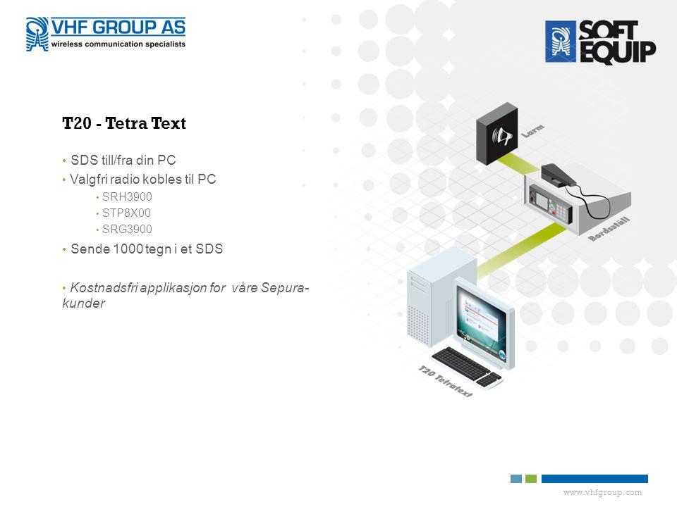 www.vhfgroup.com T20 - Tetra Text • SDS till/fra din PC • Valgfri radio kobles til PC • SRH3900 • STP8X00 • SRG3900 • Sende 1000 tegn i et SDS • Kostnadsfri applikasjon for våre Sepura- kunder
