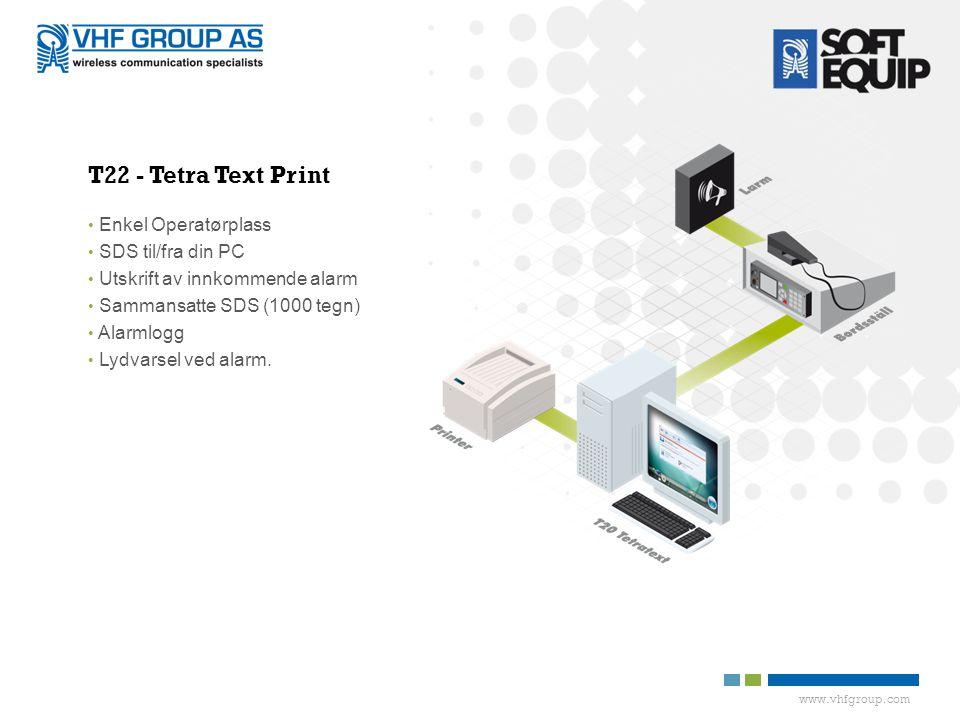 www.vhfgroup.com T22 - Tetra Text Print • Enkel Operatørplass • SDS til/fra din PC • Utskrift av innkommende alarm • Sammansatte SDS (1000 tegn) • Alarmlogg • Lydvarsel ved alarm.
