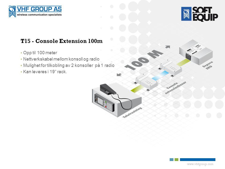 www.vhfgroup.com T15 - Console Extension 100m • Opp til 100 meter • Nettverkskabel mellom konsoll og radio • Mulighet for tilkobling av 2 konsoller på 1 radio • Kan leveres i 19 rack.