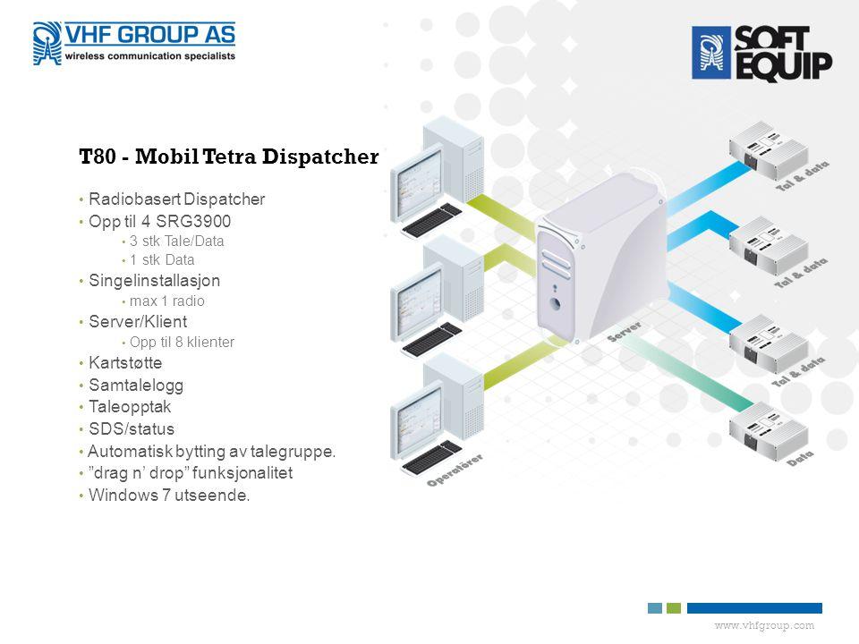 www.vhfgroup.com T80 - Mobil Tetra Dispatcher • Radiobasert Dispatcher • Opp til 4 SRG3900 • 3 stk Tale/Data • 1 stk Data • Singelinstallasjon • max 1 radio • Server/Klient • Opp til 8 klienter • Kartstøtte • Samtalelogg • Taleopptak • SDS/status • Automatisk bytting av talegruppe.