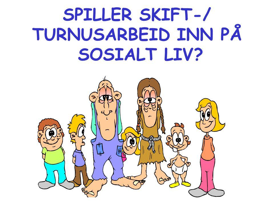 SPILLER SKIFT-/ TURNUSARBEID INN PÅ SOSIALT LIV?
