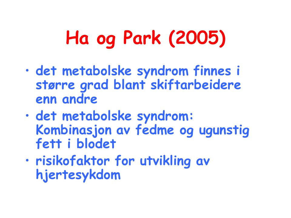 Ha og Park (2005) •det metabolske syndrom finnes i større grad blant skiftarbeidere enn andre •det metabolske syndrom: Kombinasjon av fedme og ugunsti
