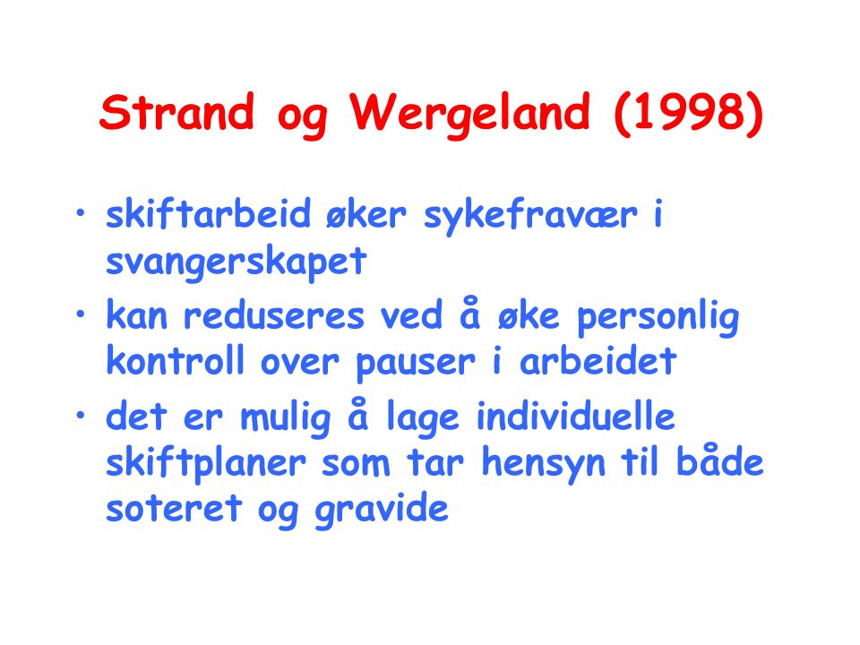 Strand og Wergeland (1998) •skiftarbeid øker sykefravær i svangerskapet •kan reduseres ved å øke personlig kontroll over pauser i arbeidet •det er mul