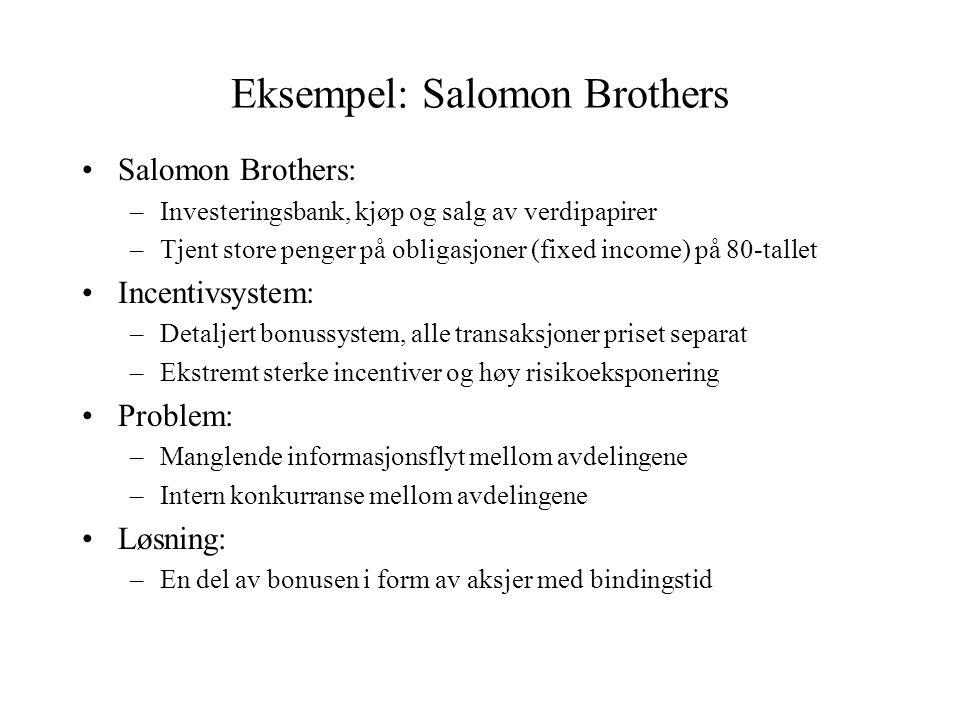 Eksempel: Salomon Brothers •Salomon Brothers: –Investeringsbank, kjøp og salg av verdipapirer –Tjent store penger på obligasjoner (fixed income) på 80-tallet •Incentivsystem: –Detaljert bonussystem, alle transaksjoner priset separat –Ekstremt sterke incentiver og høy risikoeksponering •Problem: –Manglende informasjonsflyt mellom avdelingene –Intern konkurranse mellom avdelingene •Løsning: –En del av bonusen i form av aksjer med bindingstid