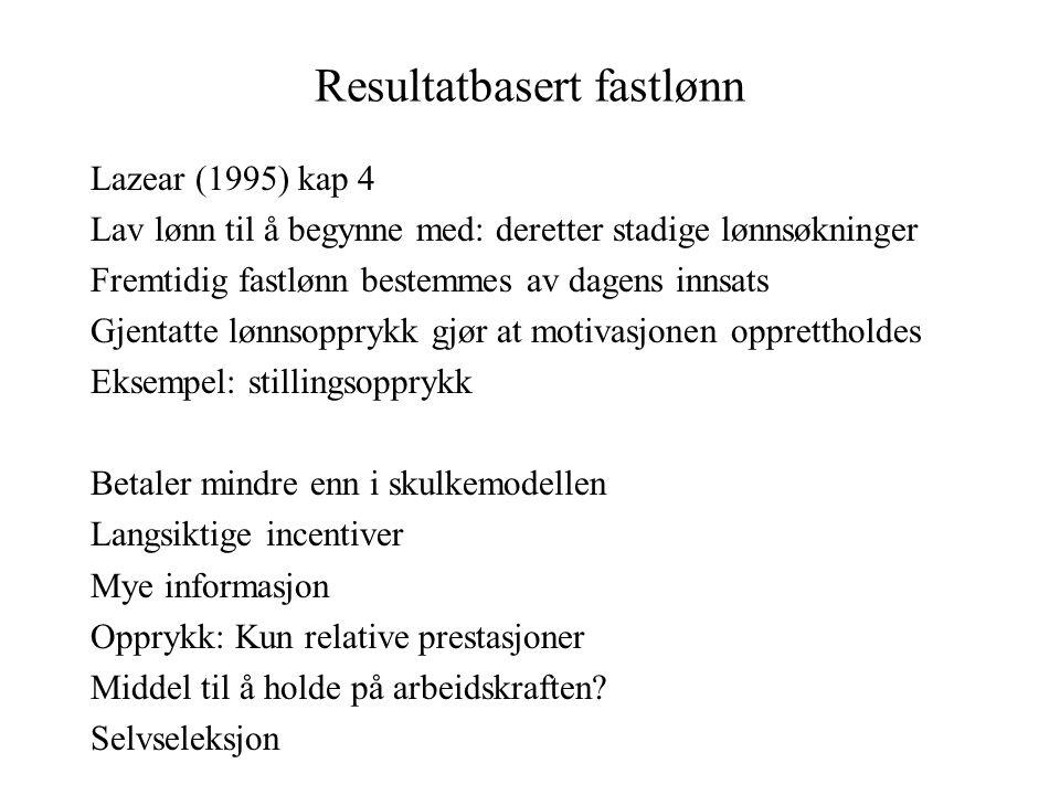 Resultatbasert fastlønn Lazear (1995) kap 4 Lav lønn til å begynne med: deretter stadige lønnsøkninger Fremtidig fastlønn bestemmes av dagens innsats