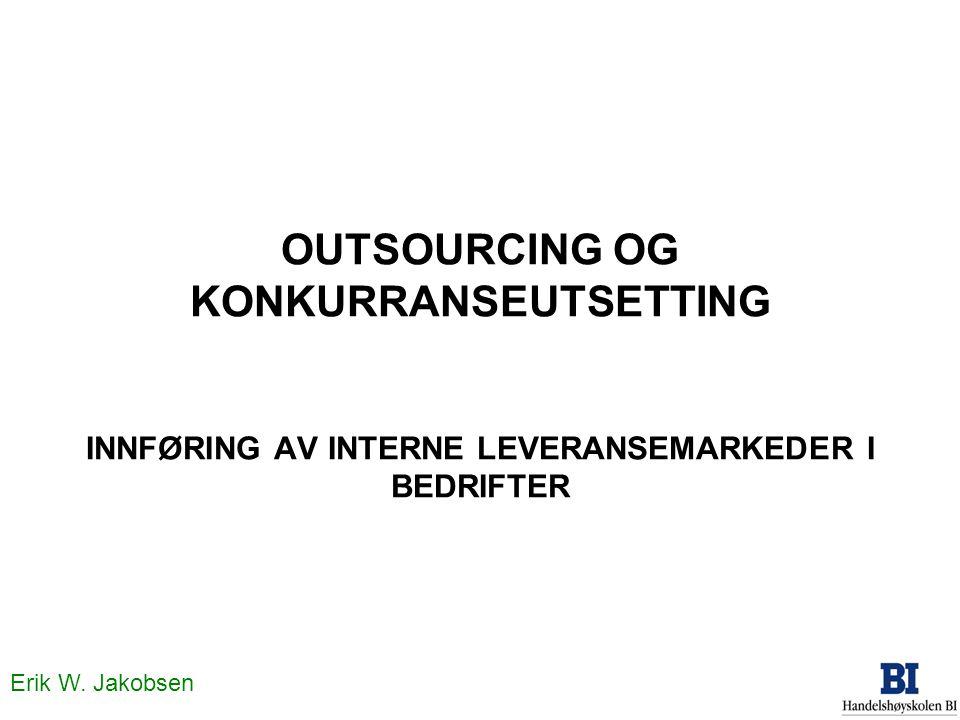 Erik W. Jakobsen OUTSOURCING OG KONKURRANSEUTSETTING INNFØRING AV INTERNE LEVERANSEMARKEDER I BEDRIFTER