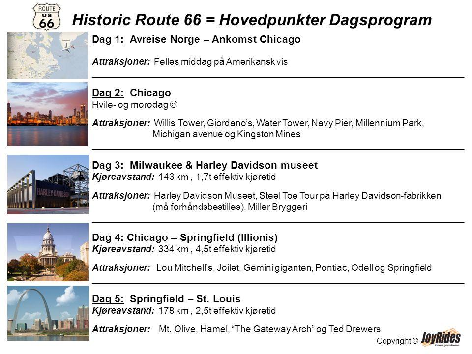 Copyright © Historic Route 66 = Hovedpunkter Dagsprogram Dag 1: Avreise Norge – Ankomst Chicago Attraksjoner: Felles middag på Amerikansk vis _________________________________________________________________________ Dag 2: Chicago Hvile- og morodag  Attraksjoner: Willis Tower, Giordano's, Water Tower, Navy Pier, Millennium Park, Michigan avenue og Kingston Mines _________________________________________________________________________ Dag 3: Milwaukee & Harley Davidson museet Kjøreavstand: 143 km, 1,7t effektiv kjøretid Attraksjoner: Harley Davidson Museet, Steel Toe Tour på Harley Davidson-fabrikken (må forhåndsbestilles).