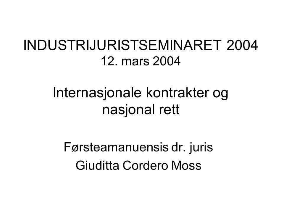 Giuditta Cordero Moss g.c.moss@jus.uio.no •1985-1996 Industrijurist (Fiat S.p.A., Norsk Hydro ASA) •1999-2002, Advokat (partner, Advokatfirmaet Hjort DA, Advokatfirma Lindh Stabell Horten DA ) •Førsteamanuensis dr.juris, UiO ( Internasjonal privatrett, komparativ rett, internasjonal forretningsjuss ) •Honorary Lecturer, Centre for Energy, Petroleum & Mineral Law & Policy •Internasjonale kontrakter •Internasjonal tvisteløsning, voldgift, lovvalg •Internasjonal finansiering, project financing •Kontrakter og tvisteløsning i Russland