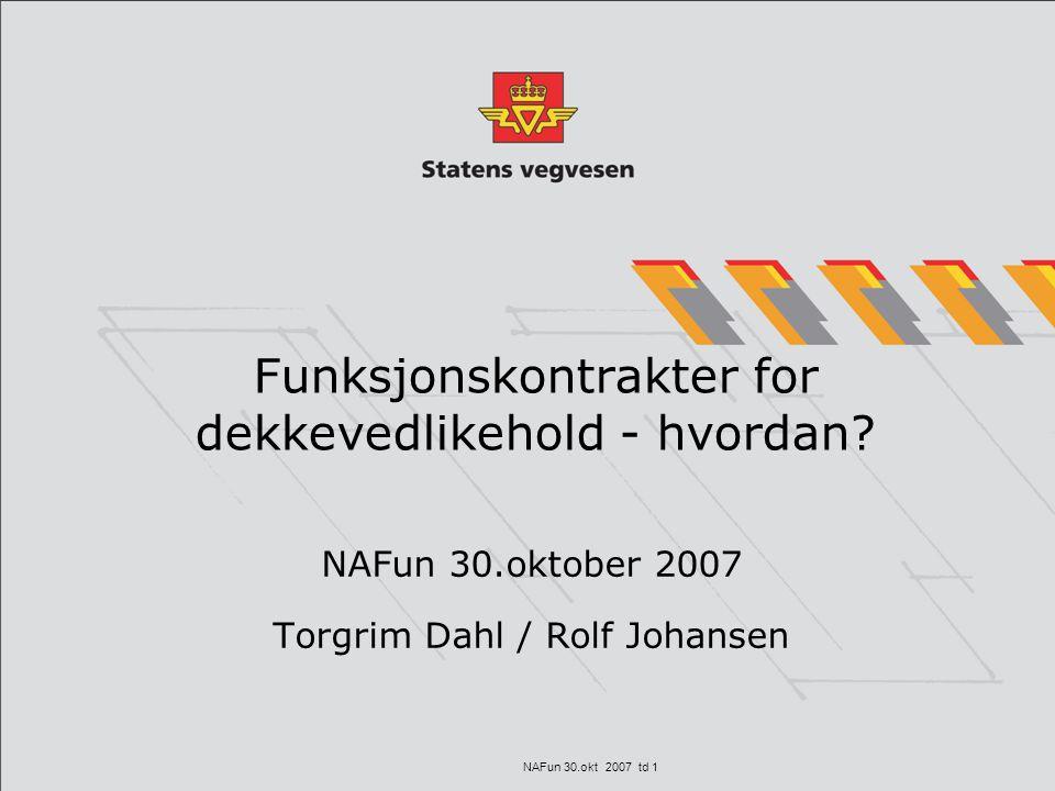 NAFun 30.okt 2007 td 1 Funksjonskontrakter for dekkevedlikehold - hvordan? NAFun 30.oktober 2007 Torgrim Dahl / Rolf Johansen