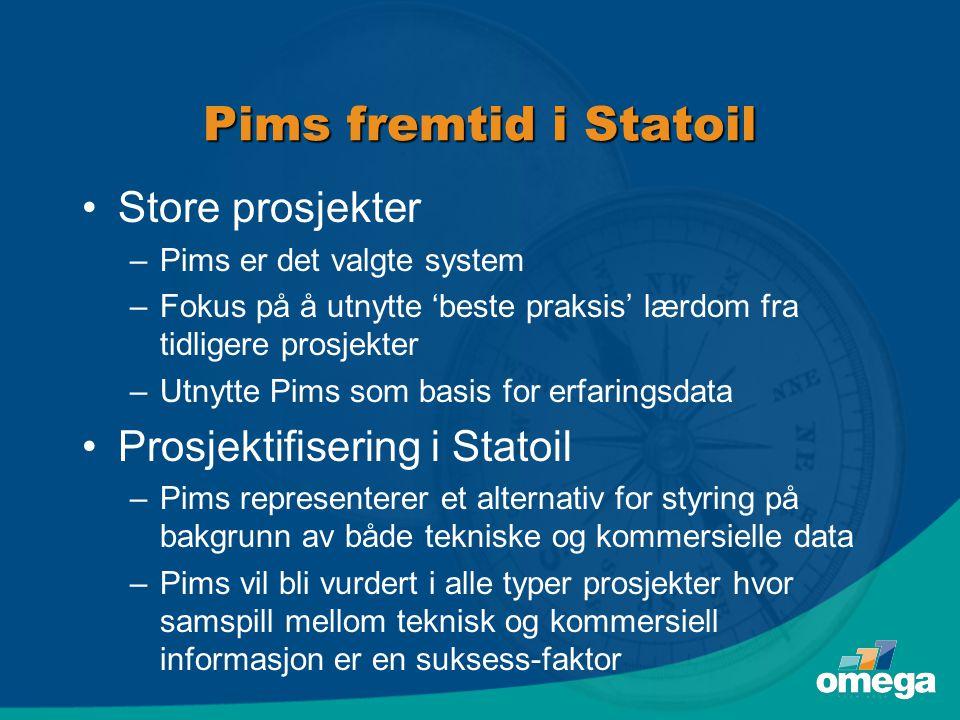 Pims fremtid i Statoil •Store prosjekter –Pims er det valgte system –Fokus på å utnytte 'beste praksis' lærdom fra tidligere prosjekter –Utnytte Pims som basis for erfaringsdata •Prosjektifisering i Statoil –Pims representerer et alternativ for styring på bakgrunn av både tekniske og kommersielle data –Pims vil bli vurdert i alle typer prosjekter hvor samspill mellom teknisk og kommersiell informasjon er en suksess-faktor