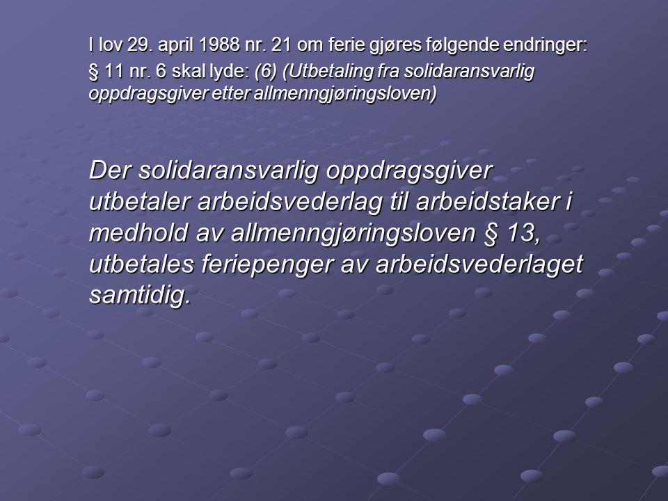 I lov 29. april 1988 nr. 21 om ferie gjøres følgende endringer: § 11 nr. 6 skal lyde: (6) (Utbetaling fra solidaransvarlig oppdragsgiver etter allmenn