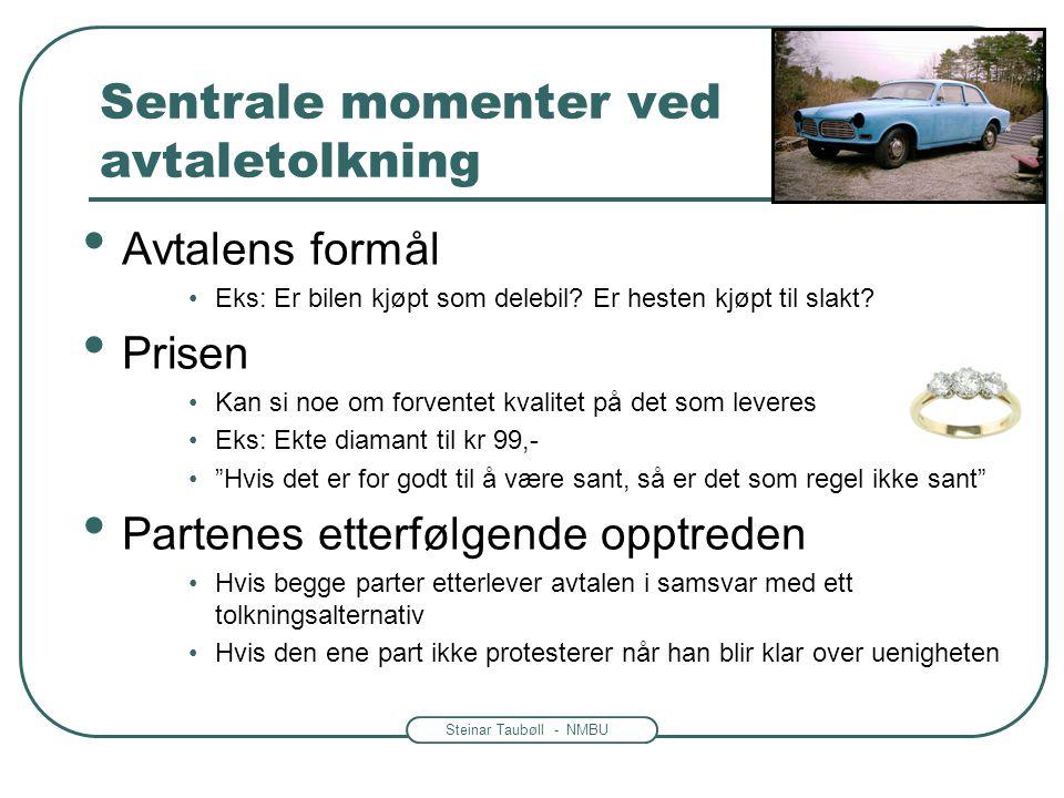Steinar Taubøll - NMBU Sentrale momenter ved avtaletolkning • Avtalens formål •Eks: Er bilen kjøpt som delebil? Er hesten kjøpt til slakt? • Prisen •K