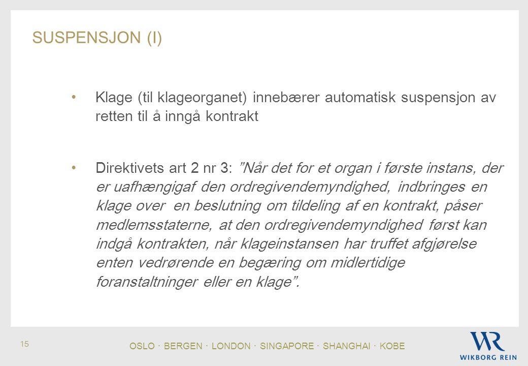 OSLO ・ BERGEN ・ LONDON ・ SINGAPORE ・ SHANGHAI ・ KOBE 15 SUSPENSJON (I) • Klage (til klageorganet) innebærer automatisk suspensjon av retten til å inngå kontrakt • Direktivets art 2 nr 3: Når det for et organ i første instans, der er uafhængigaf den ordregivendemyndighed, indbringes en klage over en beslutning om tildeling af en kontrakt, påser medlemsstaterne, at den ordregivendemyndighed først kan indgå kontrakten, når klageinstansen har truffet afgjørelse enten vedrørende en begæring om midlertidige foranstaltninger eller en klage .