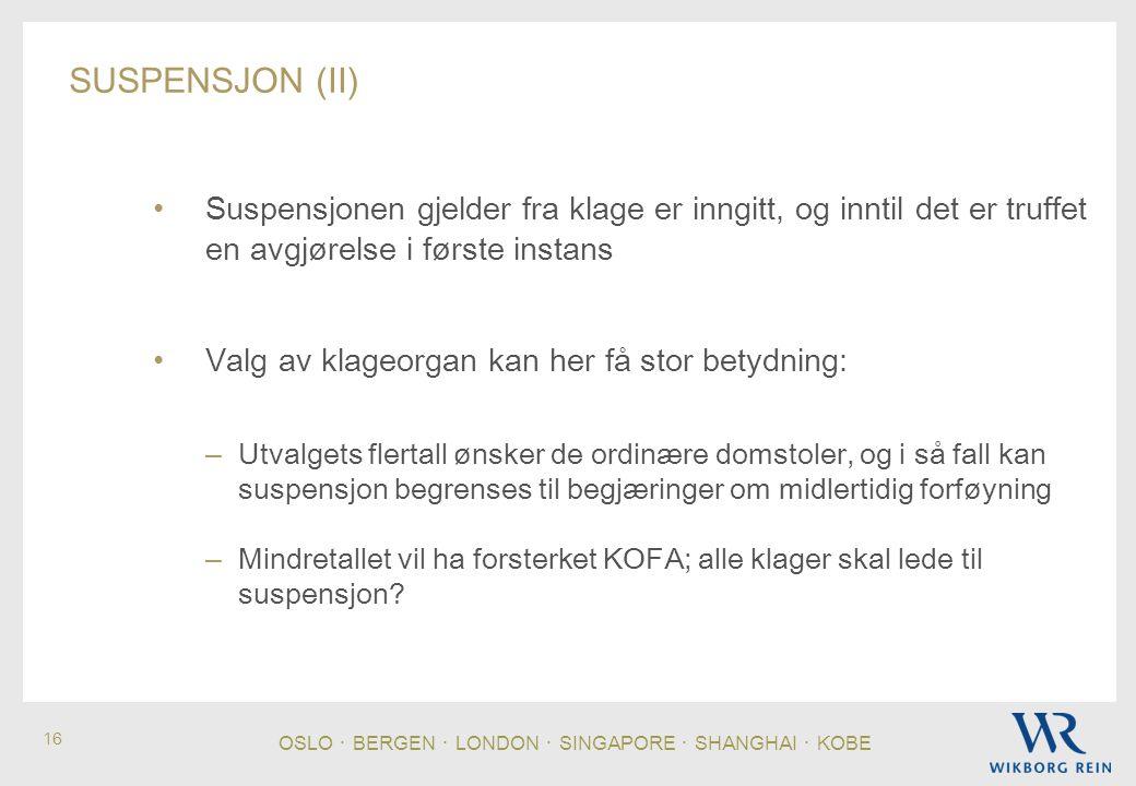 OSLO ・ BERGEN ・ LONDON ・ SINGAPORE ・ SHANGHAI ・ KOBE 16 SUSPENSJON (II) • Suspensjonen gjelder fra klage er inngitt, og inntil det er truffet en avgjørelse i første instans • Valg av klageorgan kan her få stor betydning: – Utvalgets flertall ønsker de ordinære domstoler, og i så fall kan suspensjon begrenses til begjæringer om midlertidig forføyning – Mindretallet vil ha forsterket KOFA; alle klager skal lede til suspensjon?