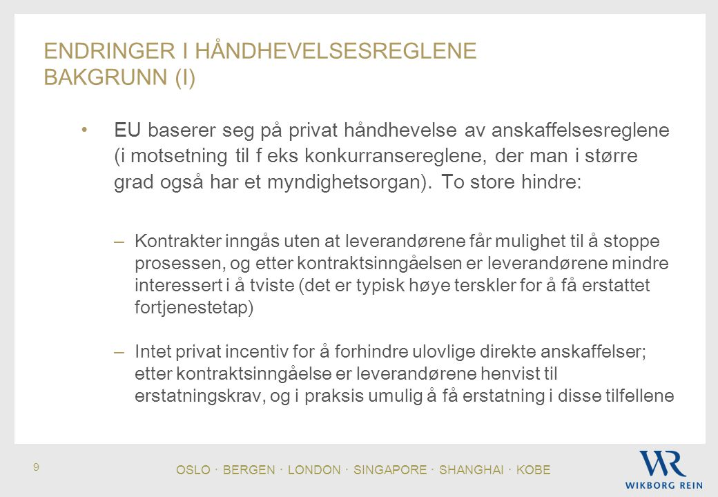 OSLO ・ BERGEN ・ LONDON ・ SINGAPORE ・ SHANGHAI ・ KOBE 10 ENDRINGER I HÅNDHEVELSESREGLENE BAKGRUNN (II) • Det norske svaret i øyeblikket: – Krav om meddelelse om tildeling av kontrakt til leverandørene som har deltatt i anskaffelsen i rimelig tid før kontrakt inngås (FOA § 22-3): Sikrer klagemulighet der det har vært konkurranse – Mulighet for KOFA til å ilegge gebyr for ulovlig direkteanskaffelse (LOA § 7b): Ulovlig direkteanskaffelser er sanksjonert • Norske myndigheter har vært veldig fornøyd med den norske løsningen, og har argumentert mot håndhevelsesdirektivets nye sanksjon for ulovlige direkte anskaffelser