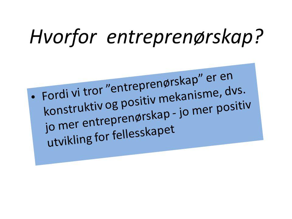"""Hvorfor entreprenørskap? • Fordi vi tror """"entreprenørskap"""" er en konstruktiv og positiv mekanisme, dvs. jo mer entreprenørskap - jo mer positiv utvikl"""