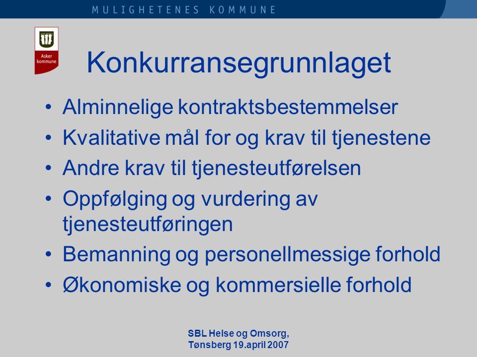 SBL Helse og Omsorg, Tønsberg 19.april 2007 Konkurransegrunnlaget •Alminnelige kontraktsbestemmelser •Kvalitative mål for og krav til tjenestene •Andre krav til tjenesteutførelsen •Oppfølging og vurdering av tjenesteutføringen •Bemanning og personellmessige forhold •Økonomiske og kommersielle forhold