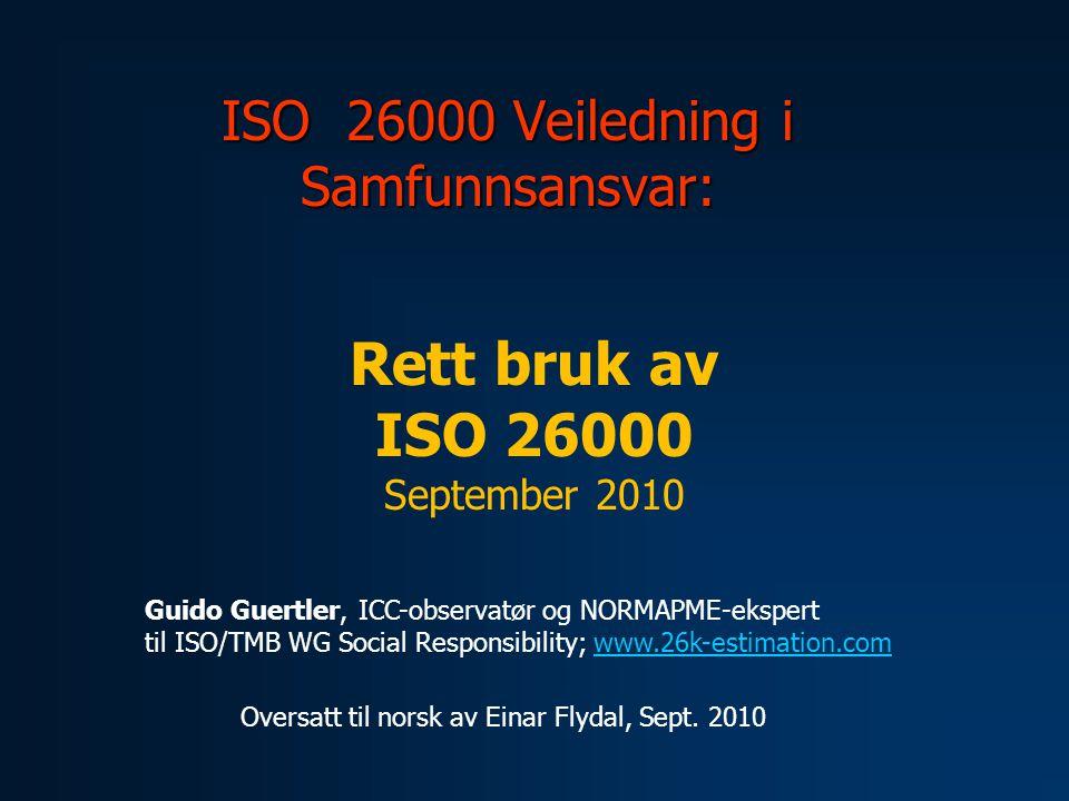 ISO 26000 Veiledning i Samfunnsansvar: Guido Guertler, ICC-observatør og NORMAPME-ekspert til ISO/TMB WG Social Responsibility; www.26k-estimation.comwww.26k-estimation.com Rett bruk av ISO 26000 September 2010 Oversatt til norsk av Einar Flydal, Sept.