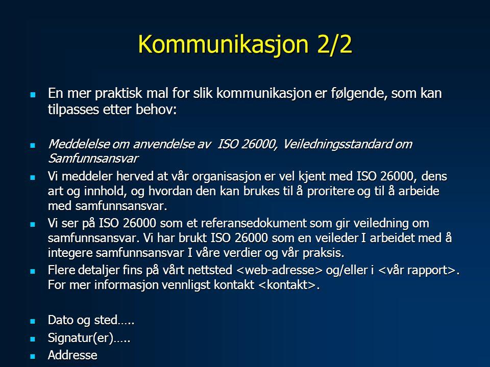 Kommunikasjon 2/2  En mer praktisk mal for slik kommunikasjon er følgende, som kan tilpasses etter behov:  Meddelelse om anvendelse av ISO 26000, Veiledningsstandard om Samfunnsansvar  Vi meddeler herved at vår organisasjon er vel kjent med ISO 26000, dens art og innhold, og hvordan den kan brukes til å proritere og til å arbeide med samfunnsansvar.