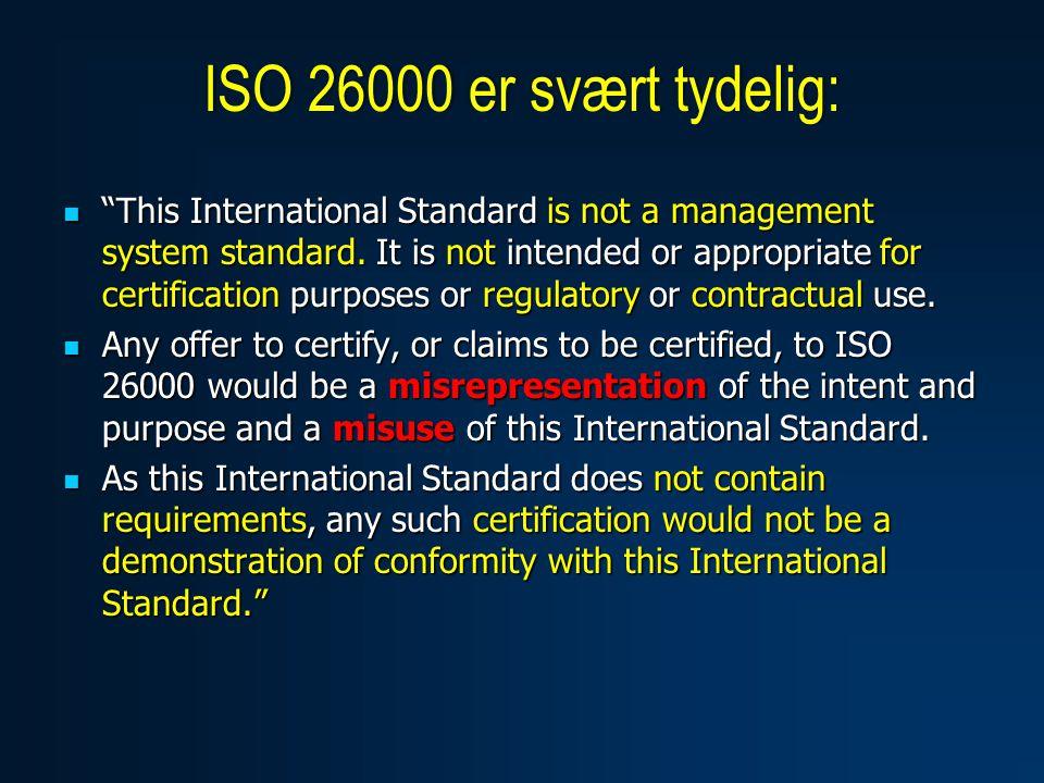  ISO 26000 er et veiledningsdokument, uten krav man kan oppfylle eller møte  Man kan følge en veiledning, men en veiledning kan ikke iverksettes eller implementeres  ISO 26000 er en standard bare i denne betydningen, og fordi den er publisert av en standardiseringsorganisasjon  Innholdet er en veiledning som den enkelte organisasjon kan gjøre bruk av om man ønsker  Veiledningen er ikke standardisert (slik at/som om den skulle kunne passe overalt på samme måte) Hva erISO 26000?