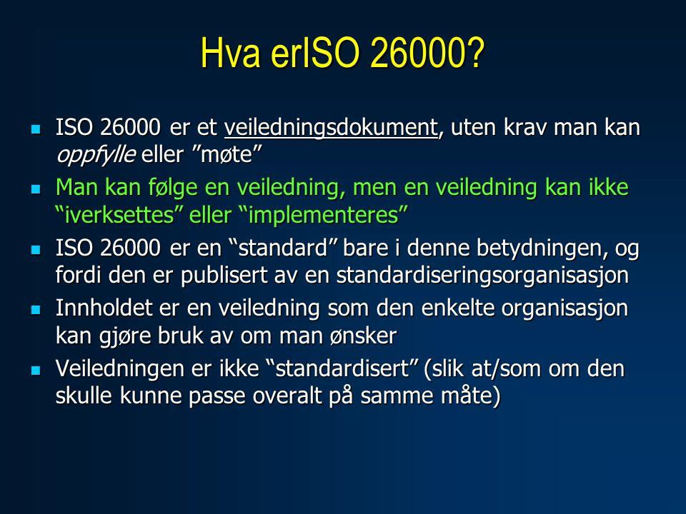  ISO 26000 er et veiledningsdokument, uten krav man kan oppfylle eller møte  Man kan følge en veiledning, men en veiledning kan ikke iverksettes eller implementeres  ISO 26000 er en standard bare i denne betydningen, og fordi den er publisert av en standardiseringsorganisasjon  Innholdet er en veiledning som den enkelte organisasjon kan gjøre bruk av om man ønsker  Veiledningen er ikke standardisert (slik at/som om den skulle kunne passe overalt på samme måte) Hva erISO 26000