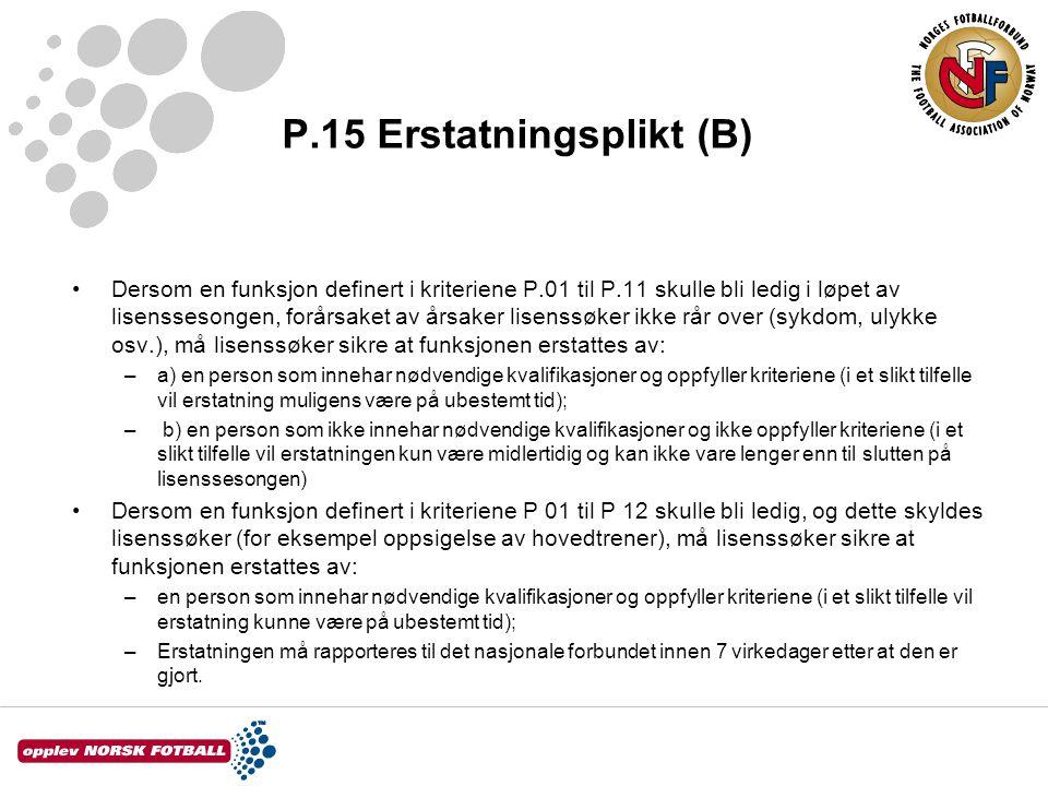 P.15 Erstatningsplikt (B) •Dersom en funksjon definert i kriteriene P.01 til P.11 skulle bli ledig i løpet av lisenssesongen, forårsaket av årsaker lisenssøker ikke rår over (sykdom, ulykke osv.), må lisenssøker sikre at funksjonen erstattes av: –a) en person som innehar nødvendige kvalifikasjoner og oppfyller kriteriene (i et slikt tilfelle vil erstatning muligens være på ubestemt tid); – b) en person som ikke innehar nødvendige kvalifikasjoner og ikke oppfyller kriteriene (i et slikt tilfelle vil erstatningen kun være midlertidig og kan ikke vare lenger enn til slutten på lisenssesongen) •Dersom en funksjon definert i kriteriene P 01 til P 12 skulle bli ledig, og dette skyldes lisenssøker (for eksempel oppsigelse av hovedtrener), må lisenssøker sikre at funksjonen erstattes av: –en person som innehar nødvendige kvalifikasjoner og oppfyller kriteriene (i et slikt tilfelle vil erstatning kunne være på ubestemt tid); –Erstatningen må rapporteres til det nasjonale forbundet innen 7 virkedager etter at den er gjort.