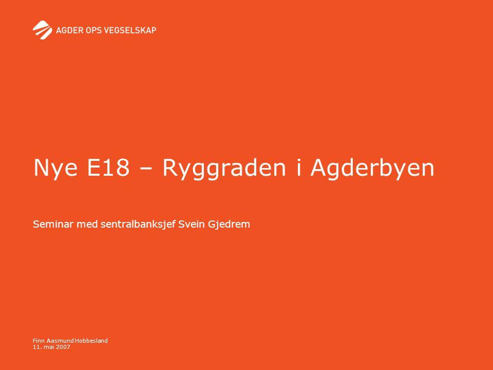Finn Aasmund Hobbesland 11. mai 2007 Nye E18 – Ryggraden i Agderbyen Seminar med sentralbanksjef Svein Gjedrem