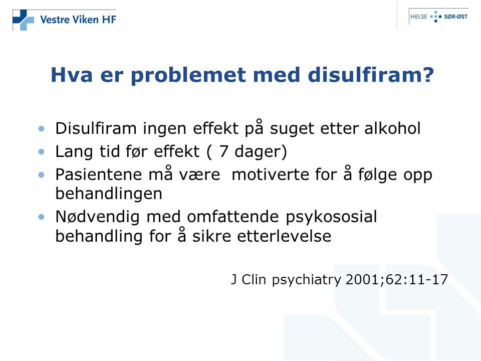 Hva er problemet med disulfiram? •Disulfiram ingen effekt på suget etter alkohol •Lang tid før effekt ( 7 dager) •Pasientene må være motiverte for å f
