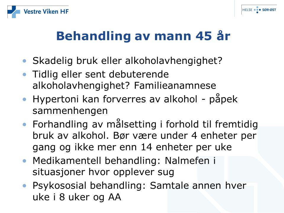 Behandling av mann 45 år •Skadelig bruk eller alkoholavhengighet? •Tidlig eller sent debuterende alkoholavhengighet? Familieanamnese •Hypertoni kan fo