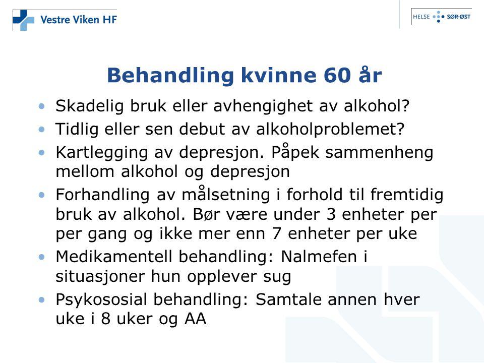 Behandling kvinne 60 år •Skadelig bruk eller avhengighet av alkohol? •Tidlig eller sen debut av alkoholproblemet? •Kartlegging av depresjon. Påpek sam
