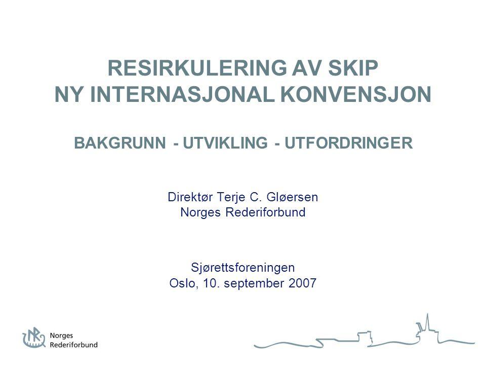 RESIRKULERING AV SKIP NY INTERNASJONAL KONVENSJON BAKGRUNN - UTVIKLING - UTFORDRINGER Direktør Terje C. Gløersen Norges Rederiforbund Sjørettsforening