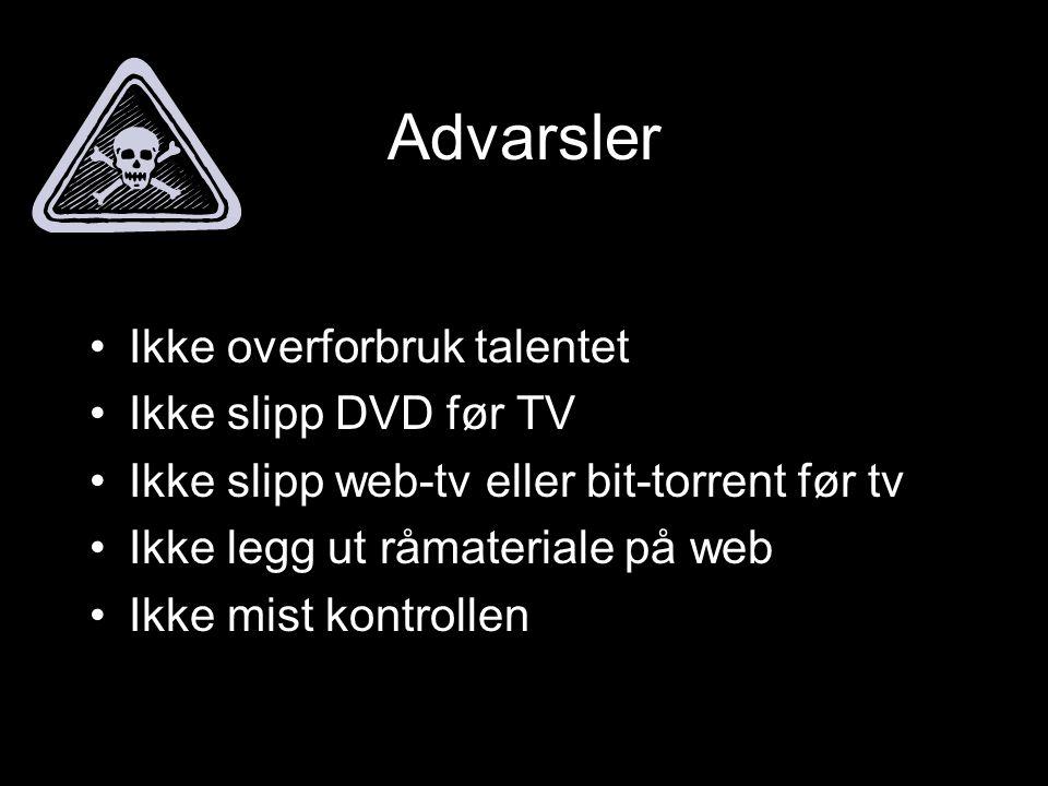 Advarsler •Ikke overforbruk talentet •Ikke slipp DVD før TV •Ikke slipp web-tv eller bit-torrent før tv •Ikke legg ut råmateriale på web •Ikke mist kontrollen